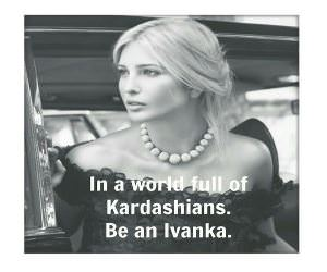 In A World Full Of Kardashians Be An Ivanka